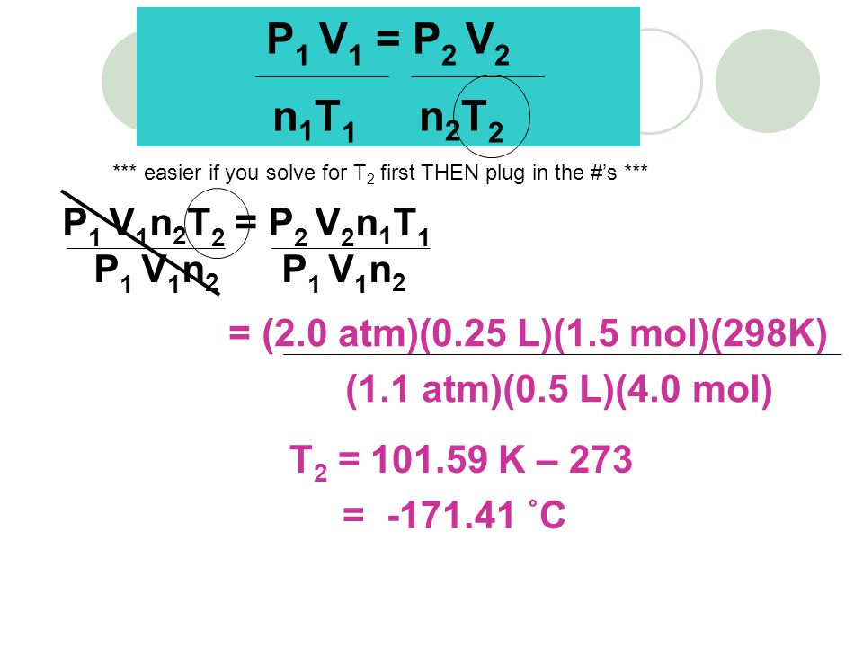 T 2 = 101.59 K – 273 = -171.41 ˚C P 1 V 1 = P 2 V 2 n 1 T 1 n 2 T 2 *** easier if you solve for T 2 first THEN plug in the #s *** P 1 V 1 n 2 T 2 = P