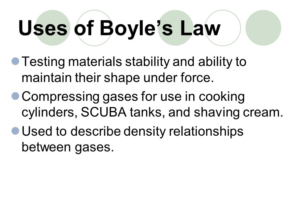 Uses of Boyles Law Testing materials stability and ability to maintain their shape under force. Compressing gases for use in cooking cylinders, SCUBA
