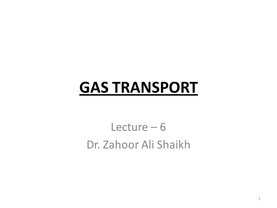GAS TRANSPORT Lecture – 6 Dr. Zahoor Ali Shaikh 1