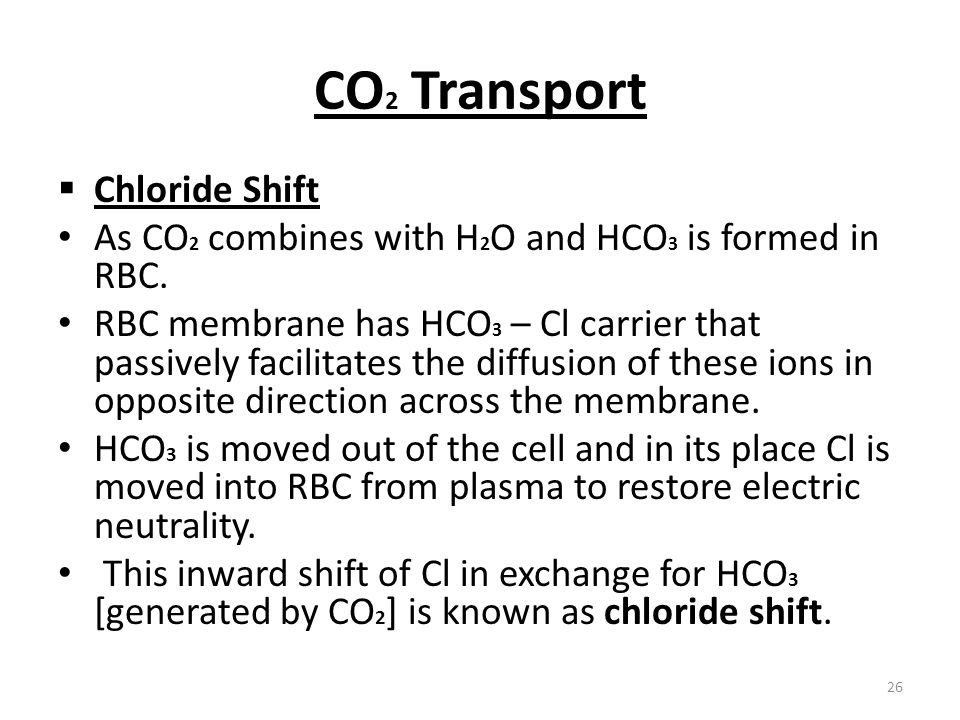 CO 2 Transport Chloride Shift As CO 2 combines with H 2 O and HCO 3 is formed in RBC. RBC membrane has HCO 3 – Cl carrier that passively facilitates t