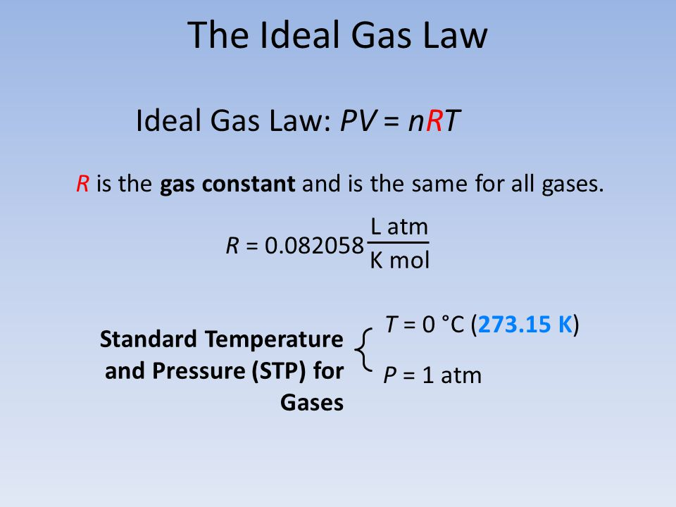 The Ideal Gas Law Standard Temperature and Pressure (STP) for Gases Ideal Gas Law: PV = nRT P = 1 atm T = 0 °C (273.15 K) R is the gas constant and is
