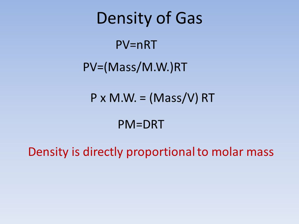 Density of Gas PM=DRT PV=nRT PV=(Mass/M.W.)RT P x M.W. = (Mass/V) RT Density is directly proportional to molar mass