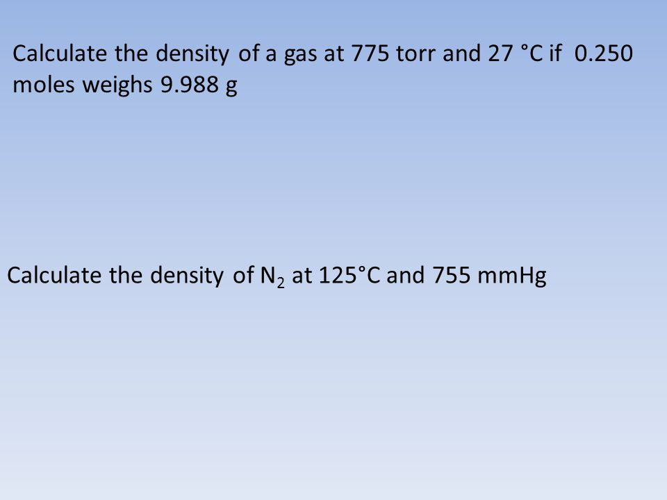 Calculate the density of a gas at 775 torr and 27 °C if 0.250 moles weighs 9.988 g Calculate the density of N 2 at 125°C and 755 mmHg