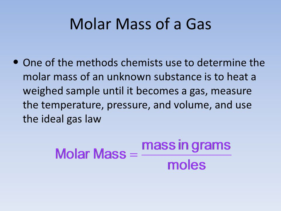 Molar Mass of a Gas One of the methods chemists use to determine the molar mass of an unknown substance is to heat a weighed sample until it becomes a
