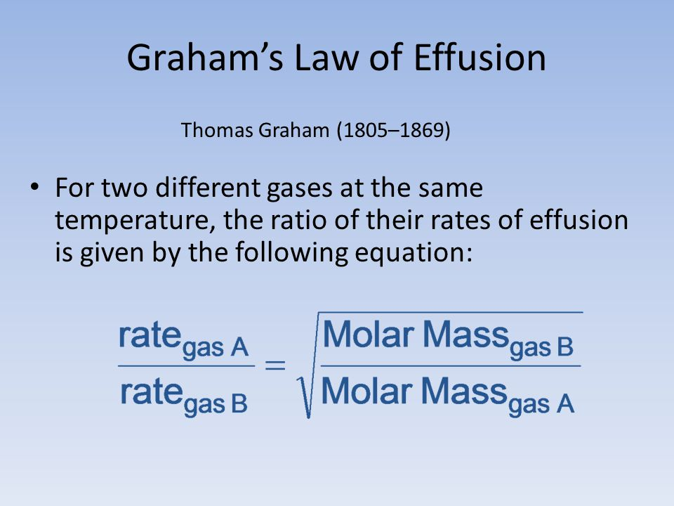 Grahams Law of Effusion For two different gases at the same temperature, the ratio of their rates of effusion is given by the following equation: Thom