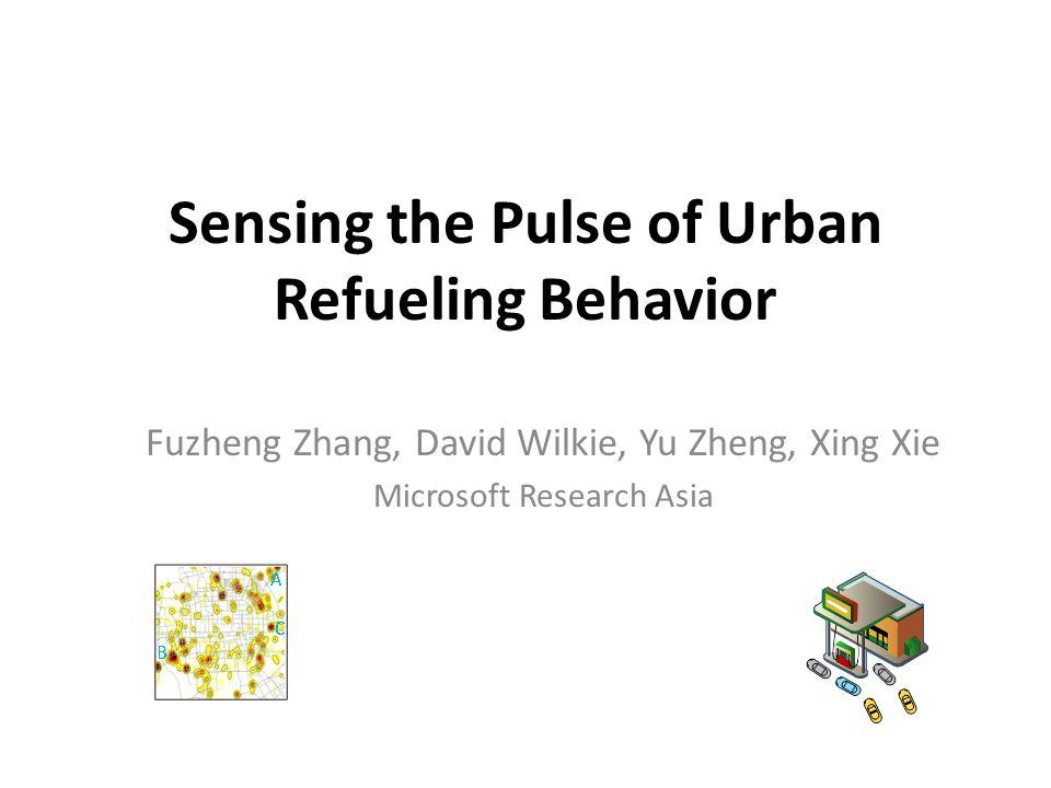 Sensing the Pulse of Urban Refueling Behavior Fuzheng Zhang, David Wilkie, Yu Zheng, Xing Xie Microsoft Research Asia