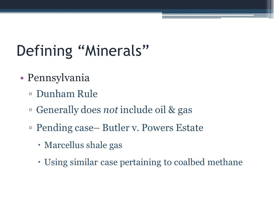 Dormant Mineral Act - Pennsylvania Not a true dormant mineral act 2006 Dormant Oil and Gas Act Statutory provision for leasing unlocatable mineral owner through trust It is not the purpose of this act to vest the surface owner with title to oil and gas interests that have been severed from the surface estate.