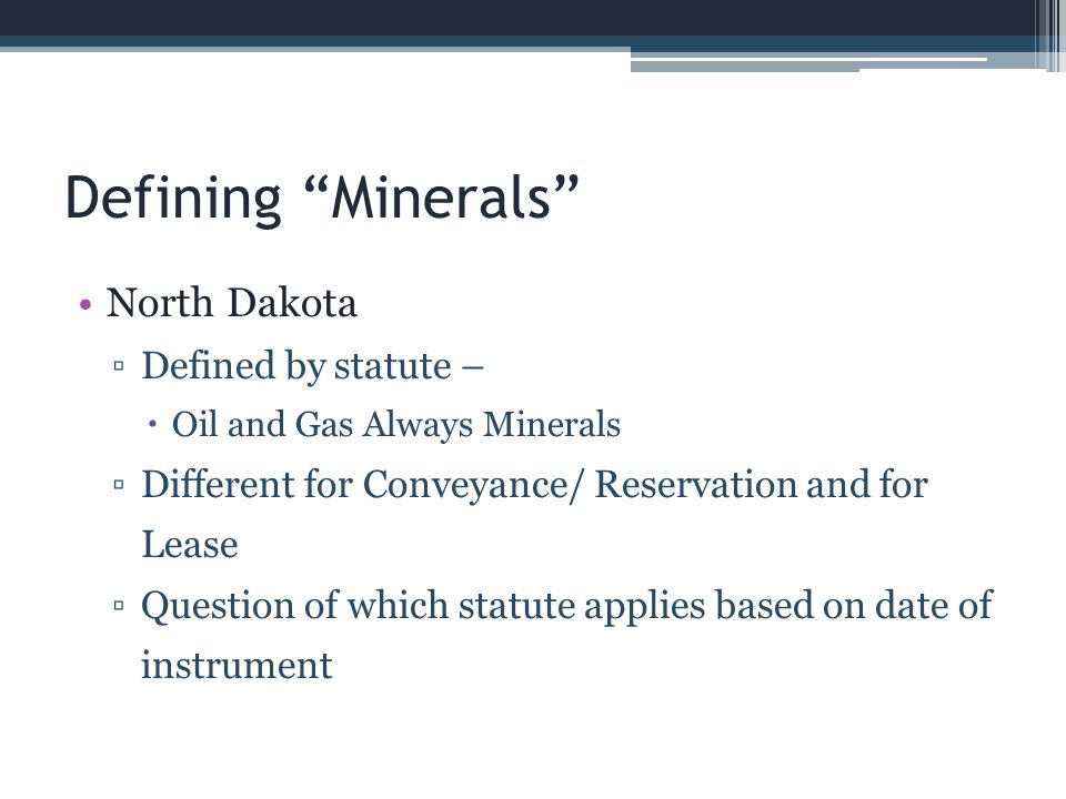 Defining Minerals North Dakota 1983 – Present Conveyances/reservation – included all minerals except those expressly excluded Leases – only minerals listed by name – regardless of use of the term other minerals