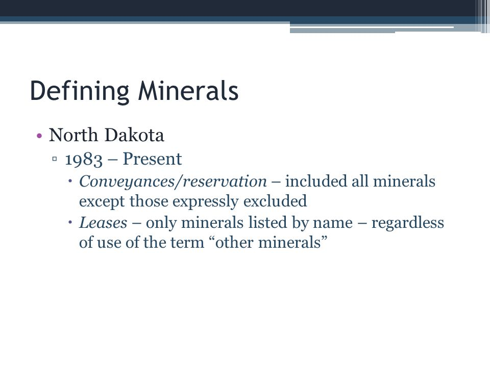Dormant Mineral Act – North Dakota ND also has a Marketable Record Title Act Termination of Mineral Interest Act Effective 1985; amended 2009 Applies to coal Does not apply to governmental body or agency Creates a mechanism to reunite the minerals with surface after 20-year with no use Title: