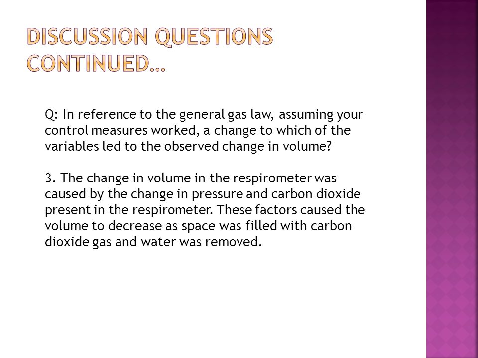 Q: In reference to the general gas law, assuming your control measures worked, a change to which of the variables led to the observed change in volume