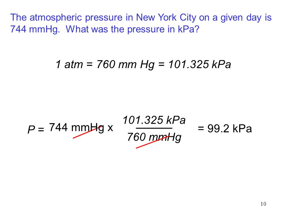 10 The atmospheric pressure in New York City on a given day is 744 mmHg. What was the pressure in kPa? P = 101.325 kPa 760 mmHg = 99.2 kPa 1 atm = 760