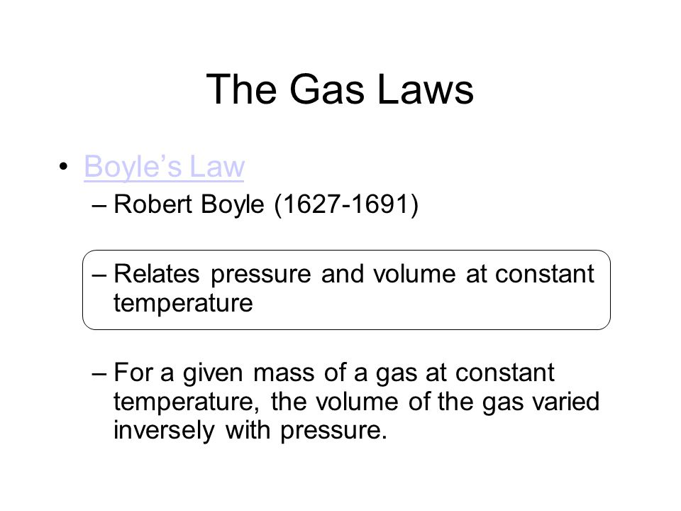 The Gas Laws Boyles Law –Robert Boyle (1627-1691) –Relates pressure and volume at constant temperature –For a given mass of a gas at constant temperat