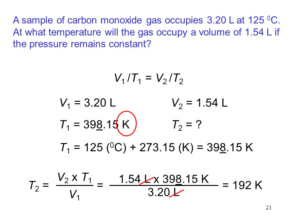 21 A sample of carbon monoxide gas occupies 3.20 L at 125 0 C. At what temperature will the gas occupy a volume of 1.54 L if the pressure remains cons
