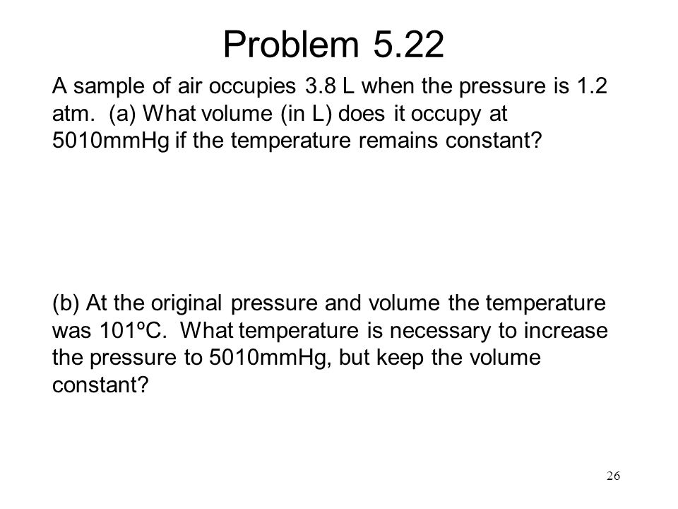 Problem 5.22 A sample of air occupies 3.8 L when the pressure is 1.2 atm. (a) What volume (in L) does it occupy at 5010mmHg if the temperature remains