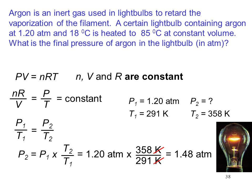 38 Argon is an inert gas used in lightbulbs to retard the vaporization of the filament. A certain lightbulb containing argon at 1.20 atm and 18 0 C is