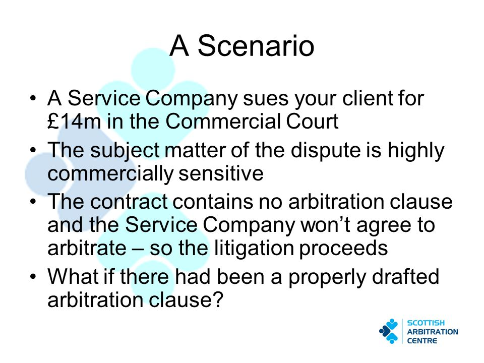 A Scenario A Service Company sues your client for £14m in the Commercial Court The subject matter of the dispute is highly commercially sensitive The contract contains no arbitration clause and the Service Company wont agree to arbitrate – so the litigation proceeds What if there had been a properly drafted arbitration clause?
