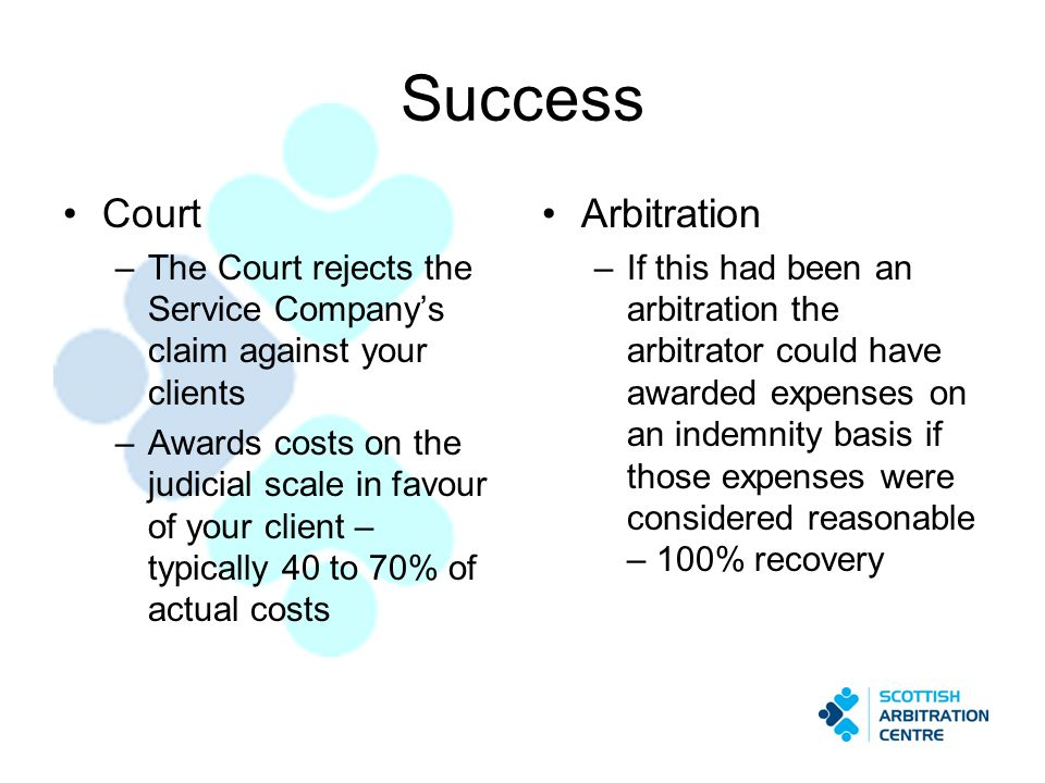 Success Court –The Court rejects the Service Companys claim against your clients –Awards costs on the judicial scale in favour of your client – typica
