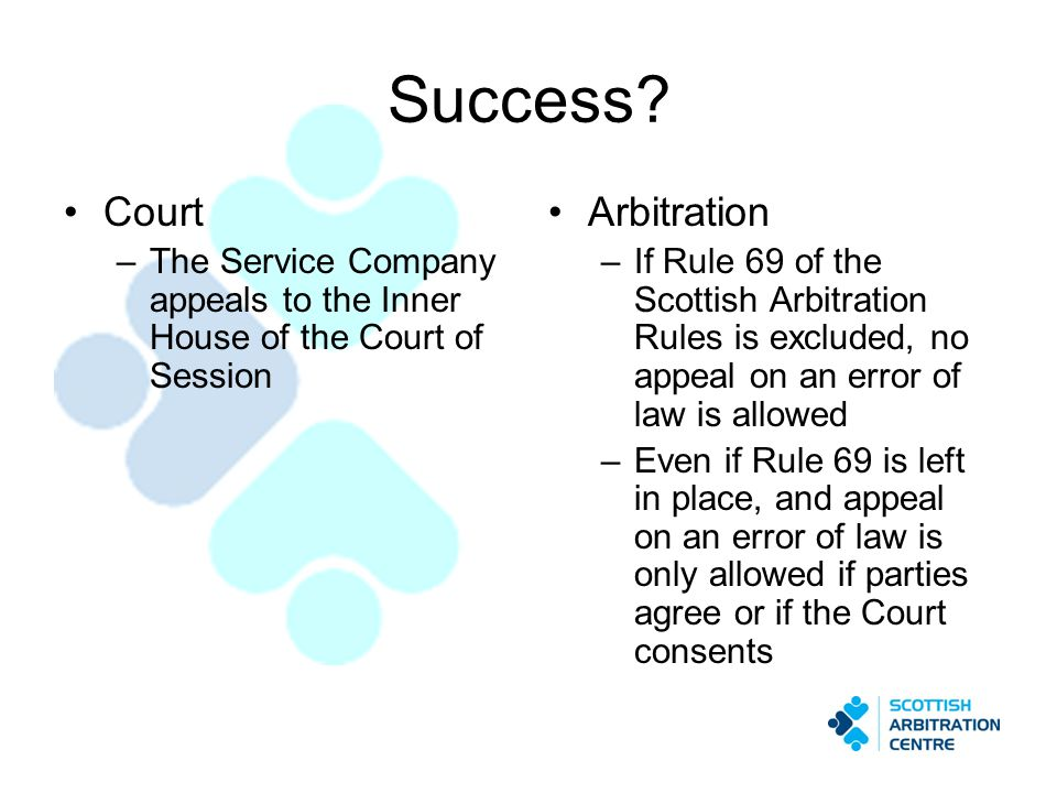 Success? Court –The Service Company appeals to the Inner House of the Court of Session Arbitration –If Rule 69 of the Scottish Arbitration Rules is ex