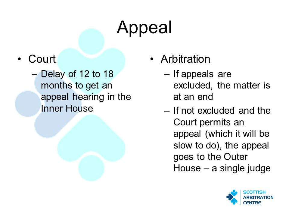 Appeal Court –Delay of 12 to 18 months to get an appeal hearing in the Inner House Arbitration –If appeals are excluded, the matter is at an end –If n
