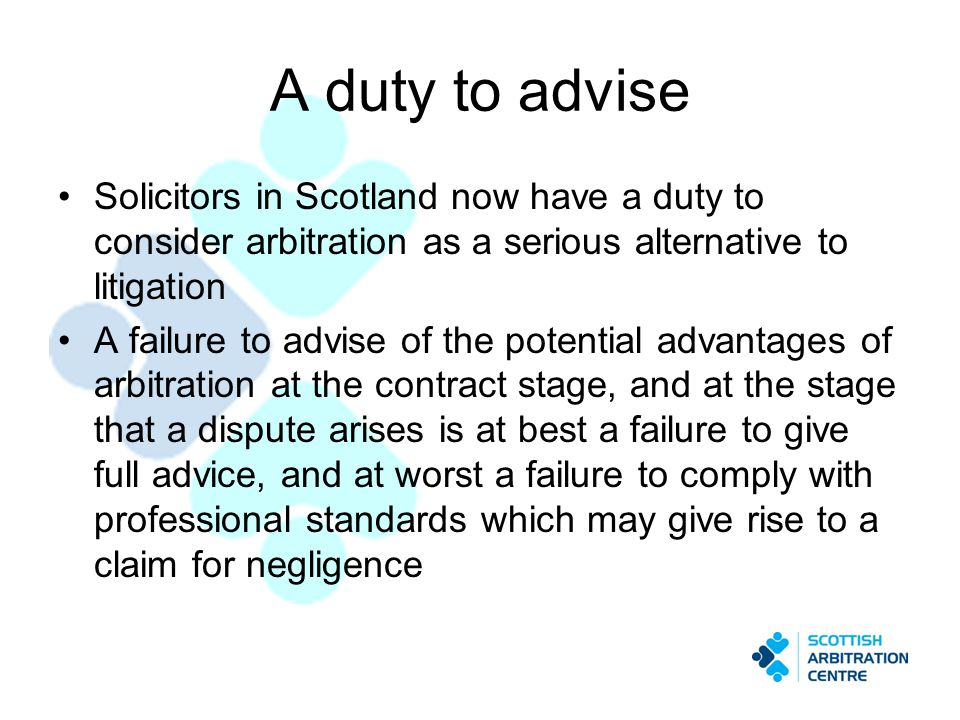 A duty to advise Solicitors in Scotland now have a duty to consider arbitration as a serious alternative to litigation A failure to advise of the potential advantages of arbitration at the contract stage, and at the stage that a dispute arises is at best a failure to give full advice, and at worst a failure to comply with professional standards which may give rise to a claim for negligence