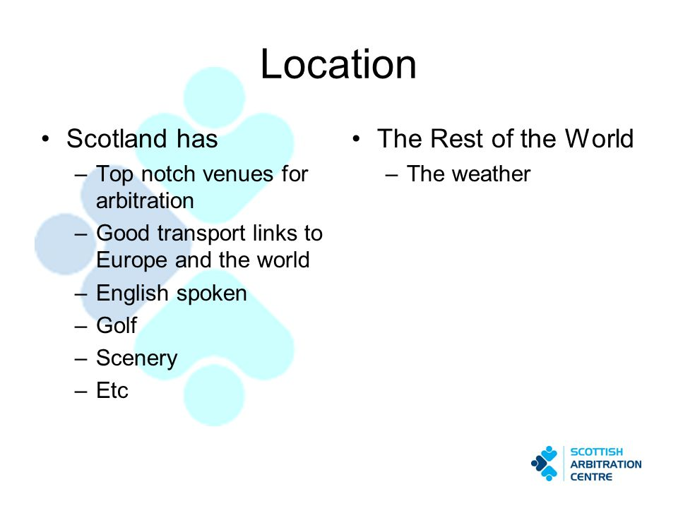 Location Scotland has –Top notch venues for arbitration –Good transport links to Europe and the world –English spoken –Golf –Scenery –Etc The Rest of the World –The weather