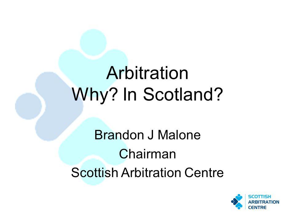 Arbitration Why? In Scotland? Brandon J Malone Chairman Scottish Arbitration Centre