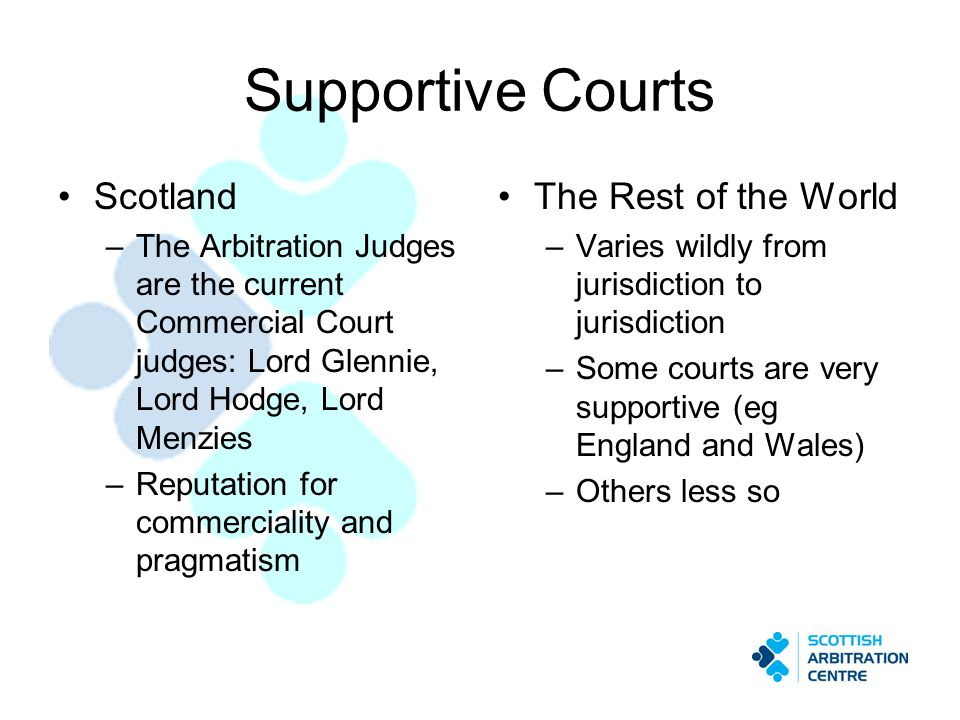 Supportive Courts Scotland –The Arbitration Judges are the current Commercial Court judges: Lord Glennie, Lord Hodge, Lord Menzies –Reputation for com