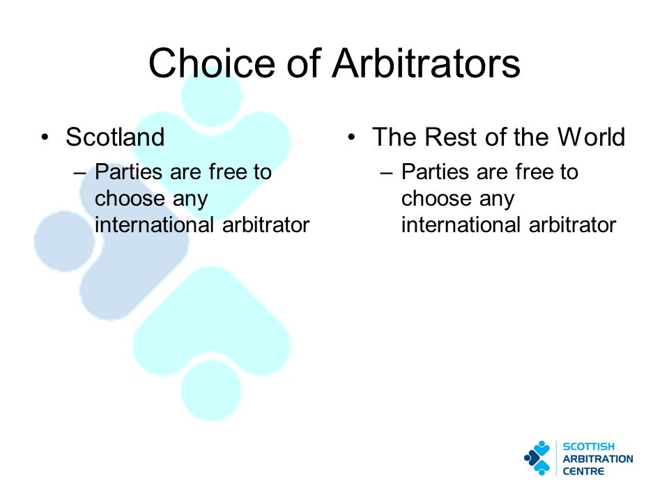Choice of Arbitrators Scotland –Parties are free to choose any international arbitrator The Rest of the World –Parties are free to choose any international arbitrator