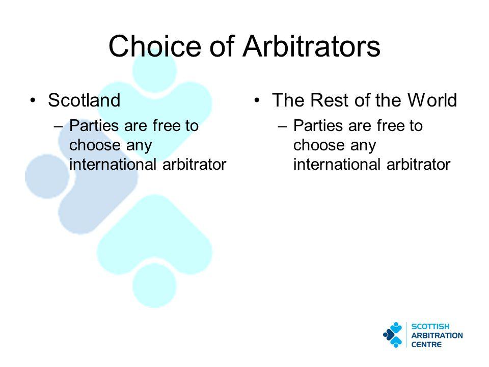 Choice of Arbitrators Scotland –Parties are free to choose any international arbitrator The Rest of the World –Parties are free to choose any internat