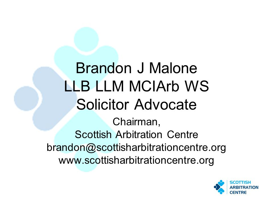Brandon J Malone LLB LLM MCIArb WS Solicitor Advocate Chairman, Scottish Arbitration Centre brandon@scottisharbitrationcentre.org www.scottisharbitrat