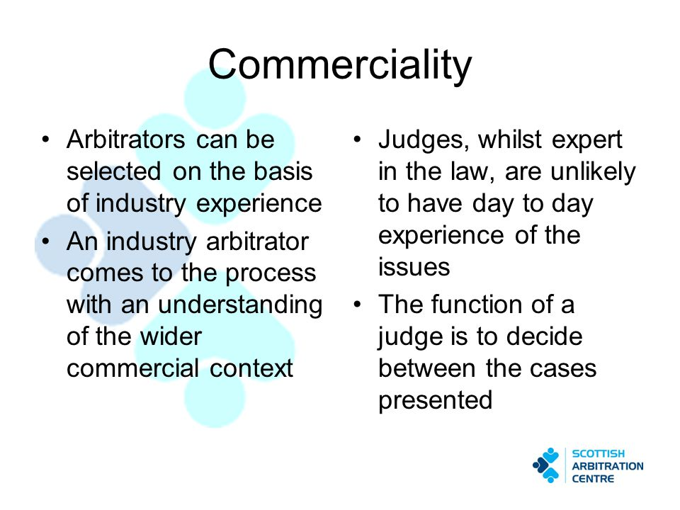 Commerciality Arbitrators can be selected on the basis of industry experience An industry arbitrator comes to the process with an understanding of the