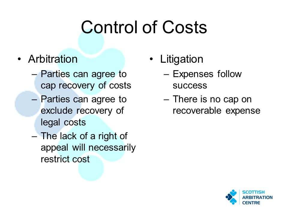 Control of Costs Arbitration –Parties can agree to cap recovery of costs –Parties can agree to exclude recovery of legal costs –The lack of a right of appeal will necessarily restrict cost Litigation –Expenses follow success –There is no cap on recoverable expense
