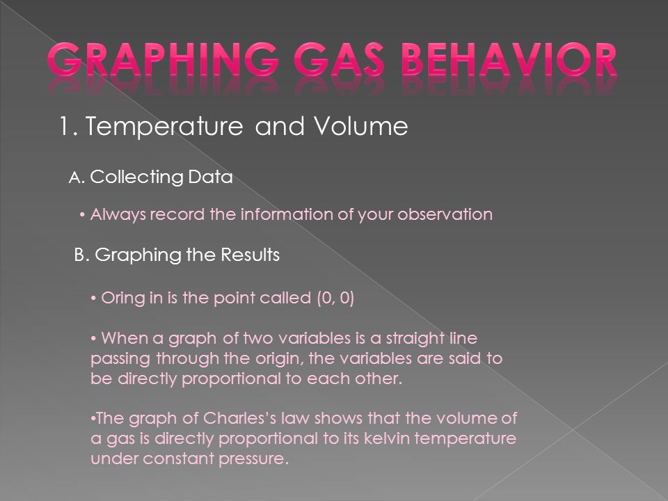 1. Temperature and Volume A. Collecting Data Always record the information of your observation B. Graphing the Results Oring in is the point called (0
