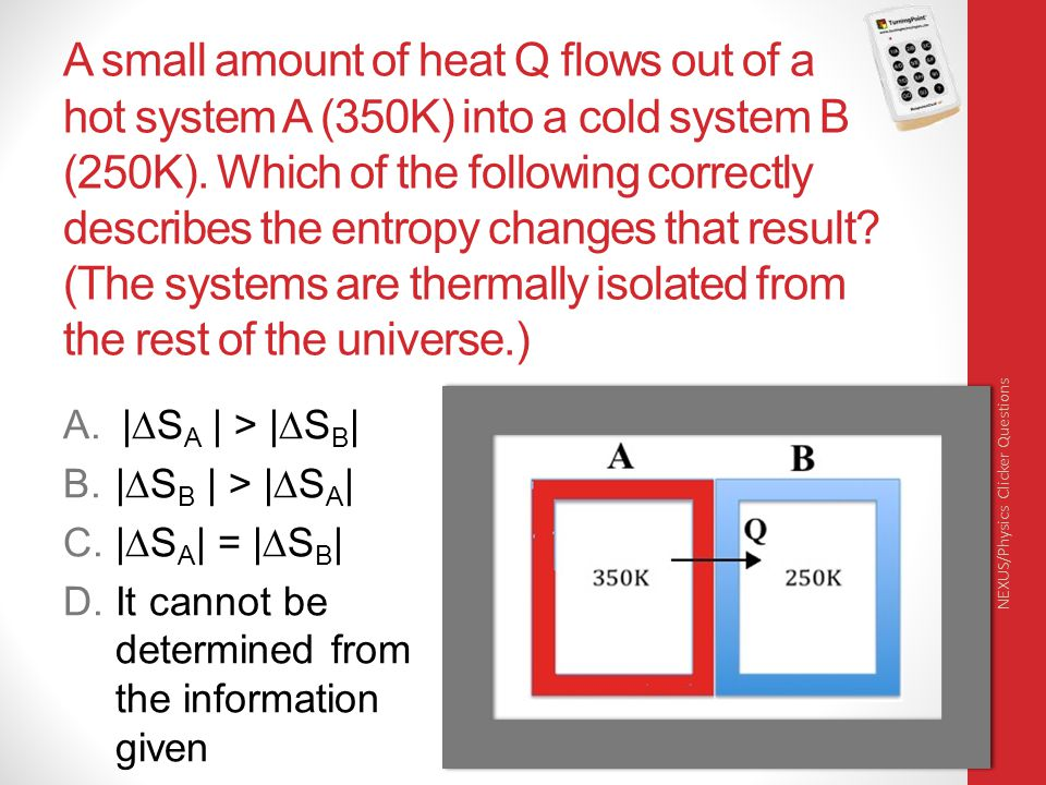 A small amount of heat Q flows out of a hot system A (350K) into a cold system B (250K). Which of the following correctly describes the entropy change