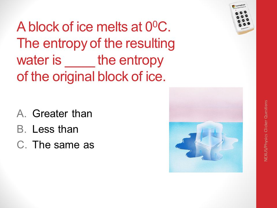 A block of ice melts at 0 0 C. The entropy of the resulting water is ____ the entropy of the original block of ice. A.Greater than B.Less than C.The s