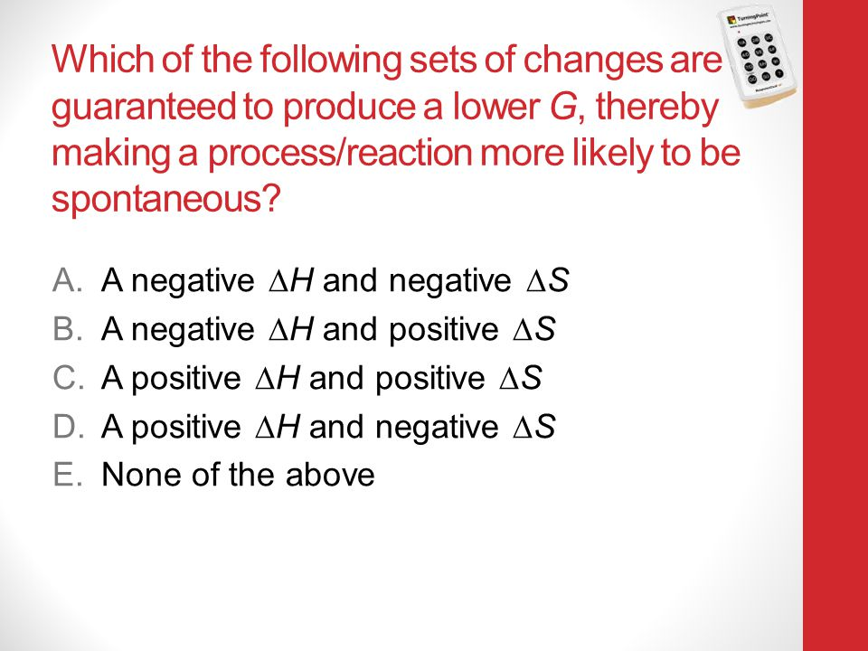 Which of the following sets of changes are guaranteed to produce a lower G, thereby making a process/reaction more likely to be spontaneous? A.A negat