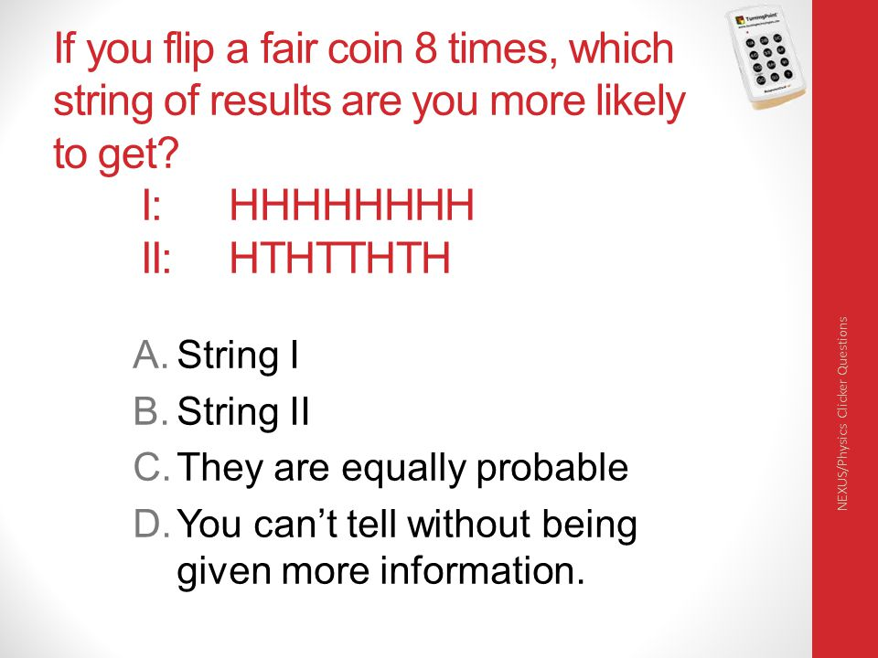 If you flip a fair coin 8 times, which string of results are you more likely to get? I: HHHHHHHH II: HTHTTHTH A.String I B.String II C.They are equall