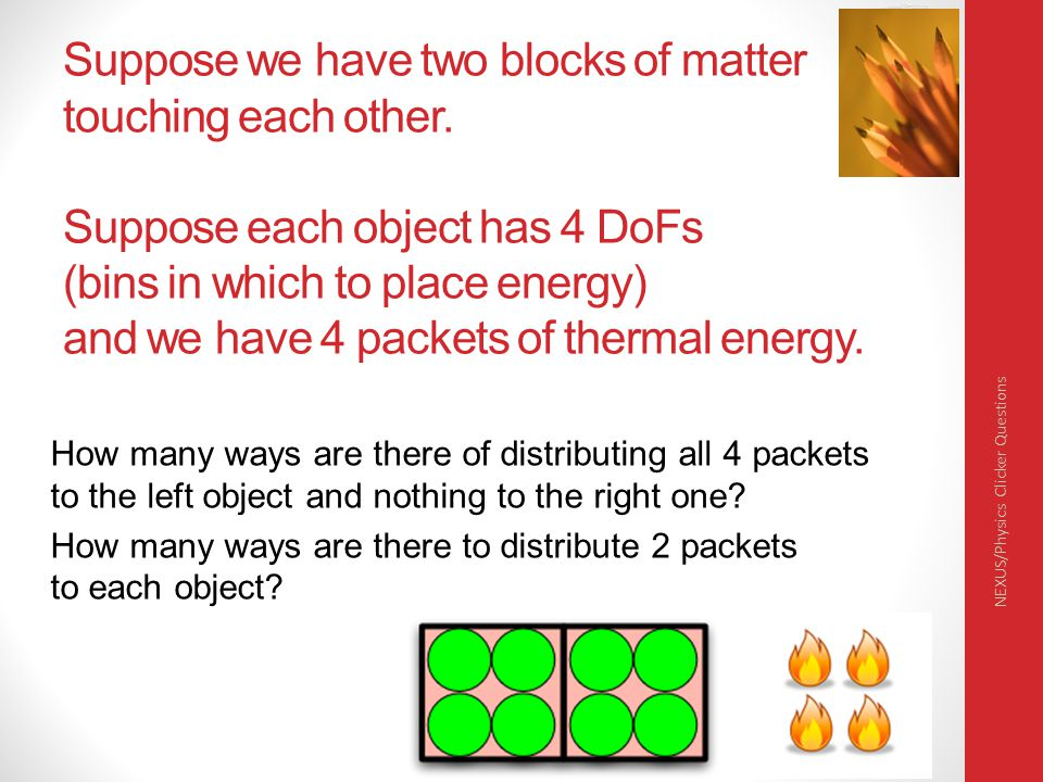 Suppose we have two blocks of matter touching each other. Suppose each object has 4 DoFs (bins in which to place energy) and we have 4 packets of ther