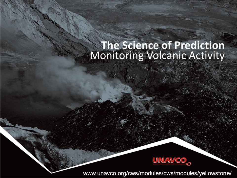 The Science of Prediction Monitoring Volcanic Activity www.unavco.org/cws/modules/cws/modules/yellowstone/