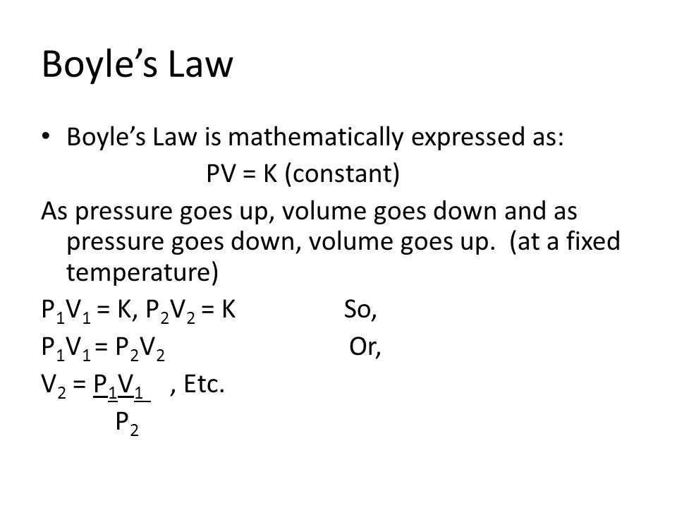 Boyles Law Boyles Law is mathematically expressed as: PV = K (constant) As pressure goes up, volume goes down and as pressure goes down, volume goes u