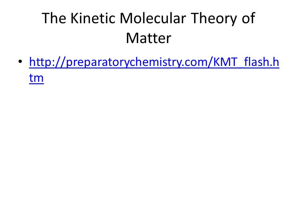 The Kinetic Molecular Theory of Matter http://preparatorychemistry.com/KMT_flash.h tm http://preparatorychemistry.com/KMT_flash.h tm