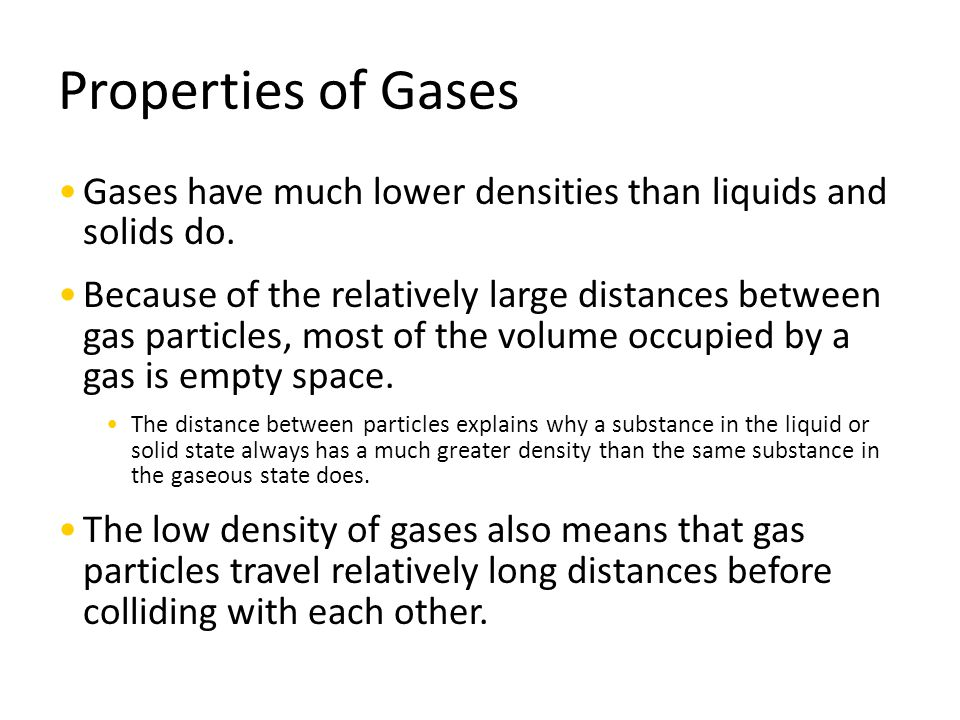 Properties of Gases Gases have much lower densities than liquids and solids do. Because of the relatively large distances between gas particles, most