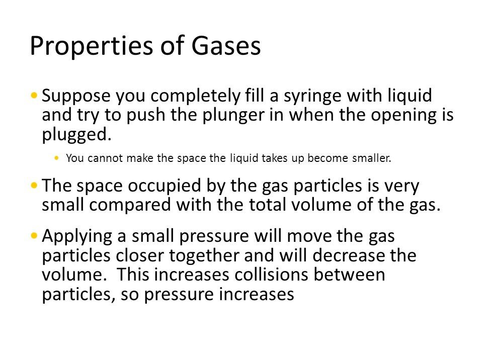 Properties of Gases Suppose you completely fill a syringe with liquid and try to push the plunger in when the opening is plugged. You cannot make the