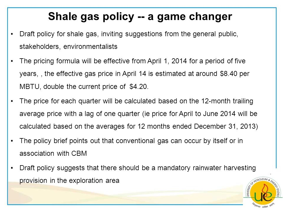 Shale gas policy -- a game changer Draft policy for shale gas, inviting suggestions from the general public, stakeholders, environmentalists The pricing formula will be effective from April 1, 2014 for a period of five years,, the effective gas price in April 14 is estimated at around $8.40 per MBTU, double the current price of $4.20.
