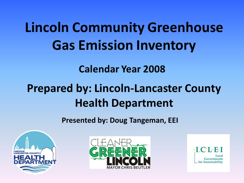 Lincoln Community Greenhouse Gas Emission Inventory Calendar Year 2008 Prepared by: Lincoln-Lancaster County Health Department Presented by: Doug Tangeman, EEI