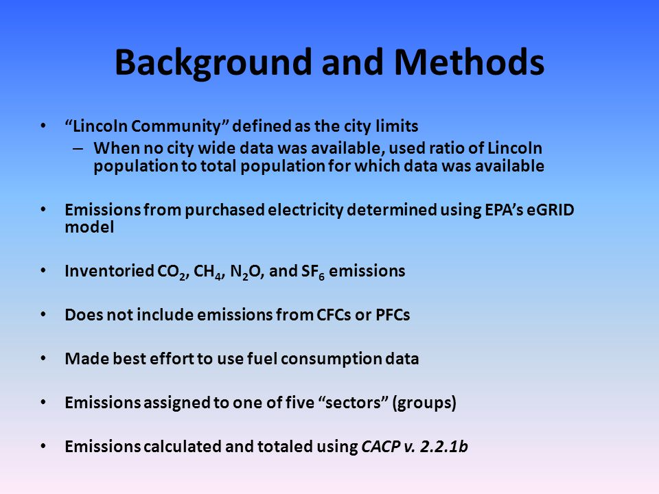 Background and Methods Lincoln Community defined as the city limits – When no city wide data was available, used ratio of Lincoln population to total population for which data was available Emissions from purchased electricity determined using EPAs eGRID model Inventoried CO 2, CH 4, N 2 O, and SF 6 emissions Does not include emissions from CFCs or PFCs Made best effort to use fuel consumption data Emissions assigned to one of five sectors (groups) Emissions calculated and totaled using CACP v.