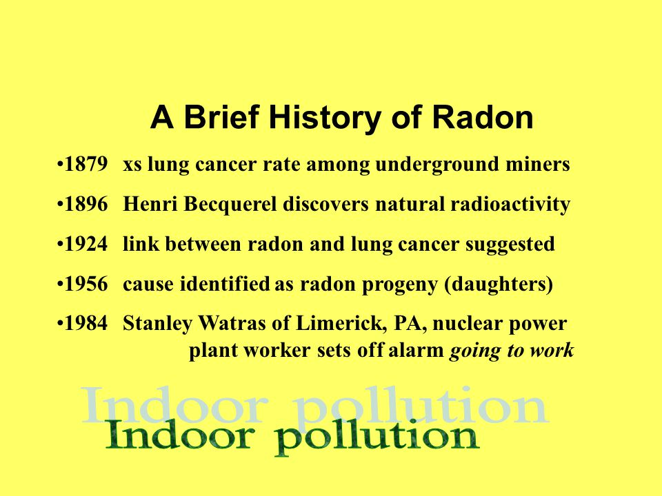 A Brief History of Radon 1879xs lung cancer rate among underground miners 1896Henri Becquerel discovers natural radioactivity 1924link between radon and lung cancer suggested 1956cause identified as radon progeny (daughters) 1984Stanley Watras of Limerick, PA, nuclear power plant worker sets off alarm going to work