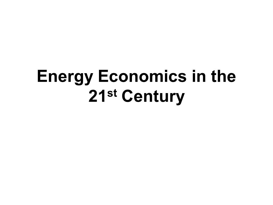 Energy Economics in the 21 st Century Bill Pike 21 April 2010