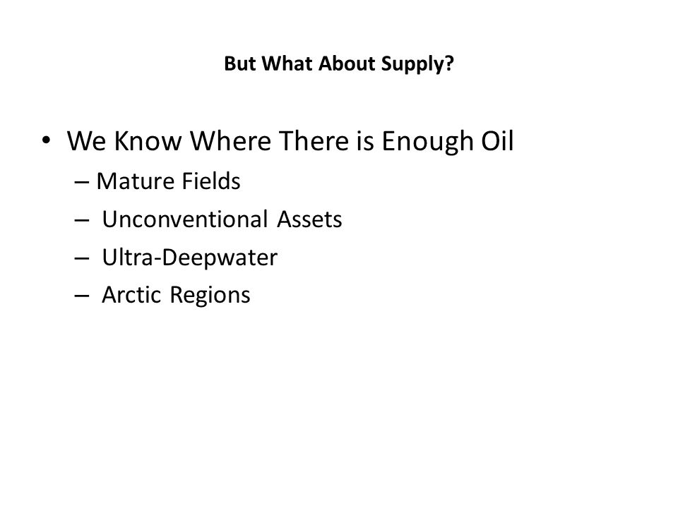 But What About Supply? We Know Where There is Enough Oil – Mature Fields – Unconventional Assets – Ultra-Deepwater – Arctic Regions