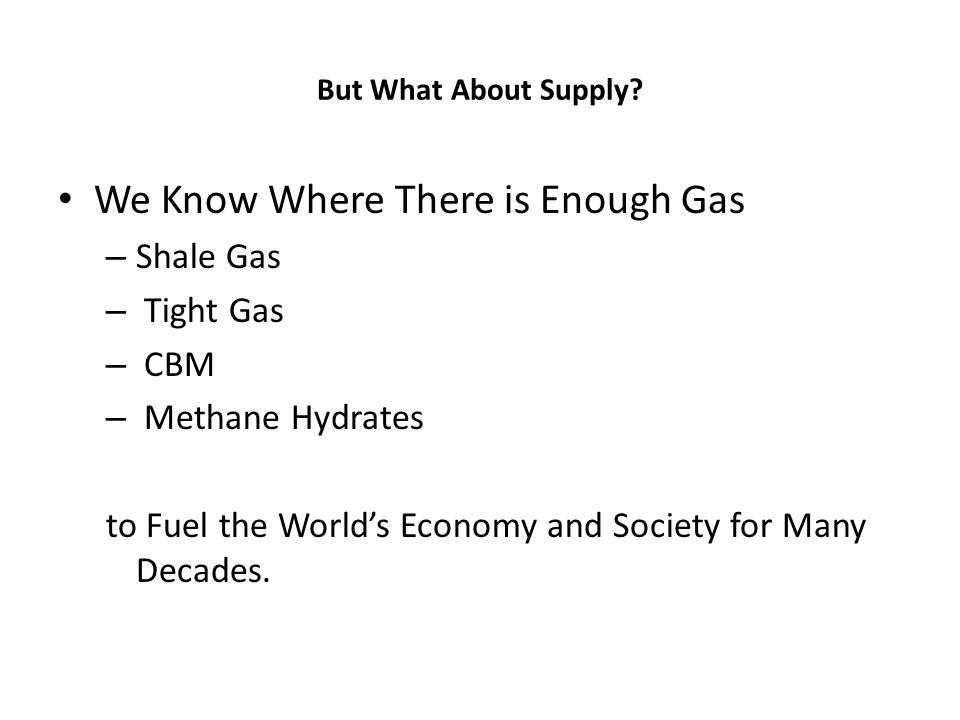 But What About Supply? We Know Where There is Enough Gas – Shale Gas – Tight Gas – CBM – Methane Hydrates to Fuel the Worlds Economy and Society for M